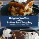 Pinterest Pin with white text on blue background in the middle and 2 photos of butter tart waffles. The top photo is a stack of 4 belgian waffles with butter tart topping and whipped cream, with butter tarts in the background and the bottom photo is 2 belgian waffles with butter tart topping and whipped cream.